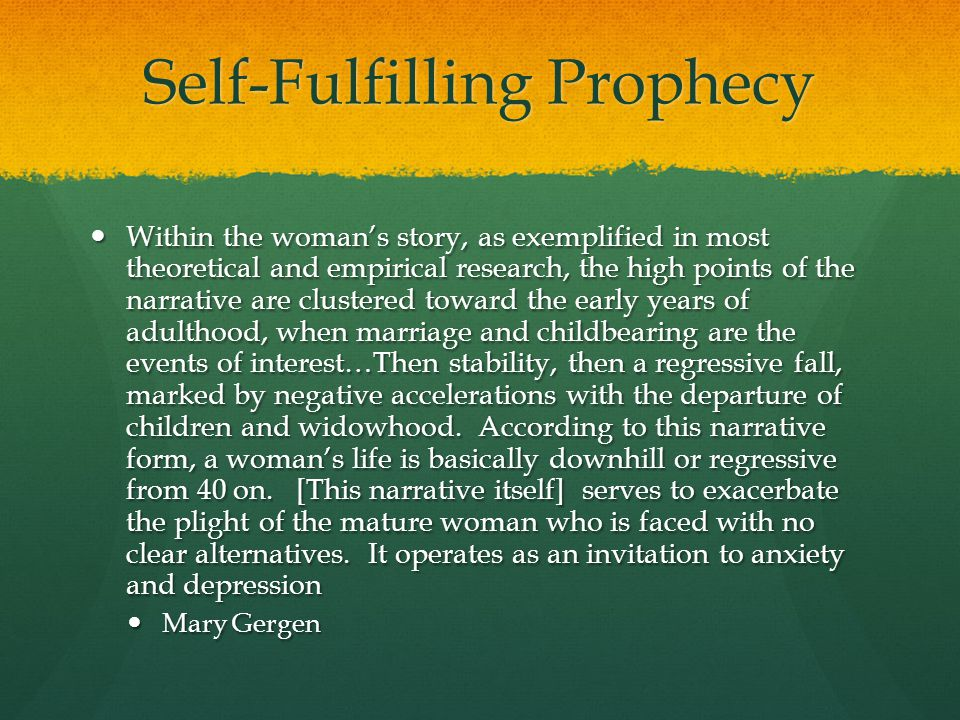 Self-Fulfilling Prophecy Within the woman's story, as exemplified in most theoretical and empirical research, the high points of the narrative are clustered toward the early years of adulthood, when marriage and childbearing are the events of interest…Then stability, then a regressive fall, marked by negative accelerations with the departure of children and widowhood.