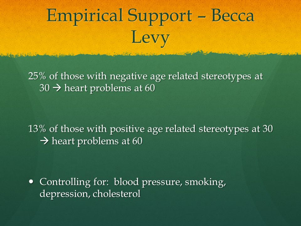 Empirical Support – Becca Levy 25% of those with negative age related stereotypes at 30  heart problems at 60 13% of those with positive age related stereotypes at 30  heart problems at 60 Controlling for: blood pressure, smoking, depression, cholesterol Controlling for: blood pressure, smoking, depression, cholesterol