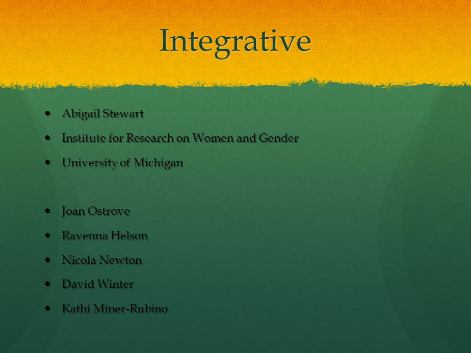 Integrative Abigail Stewart Abigail Stewart Institute for Research on Women and Gender Institute for Research on Women and Gender University of Michigan University of Michigan Joan Ostrove Joan Ostrove Ravenna Helson Ravenna Helson Nicola Newton Nicola Newton David Winter David Winter Kathi Miner-Rubino Kathi Miner-Rubino