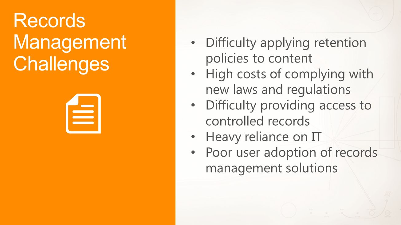Records Management Challenges Difficulty applying retention policies to content High costs of complying with new laws and regulations Difficulty providing access to controlled records Heavy reliance on IT Poor user adoption of records management solutions