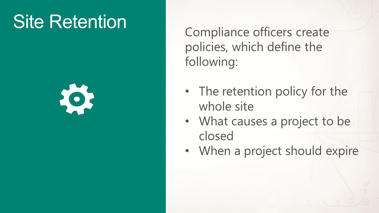 Site Retention Compliance officers create policies, which define the following: The retention policy for the whole site What causes a project to be closed When a project should expire