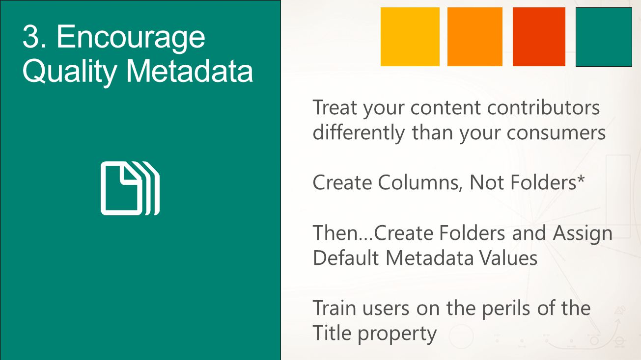 3. Encourage Quality Metadata Treat your content contributors differently than your consumers Create Columns, Not Folders* Then…Create Folders and Ass
