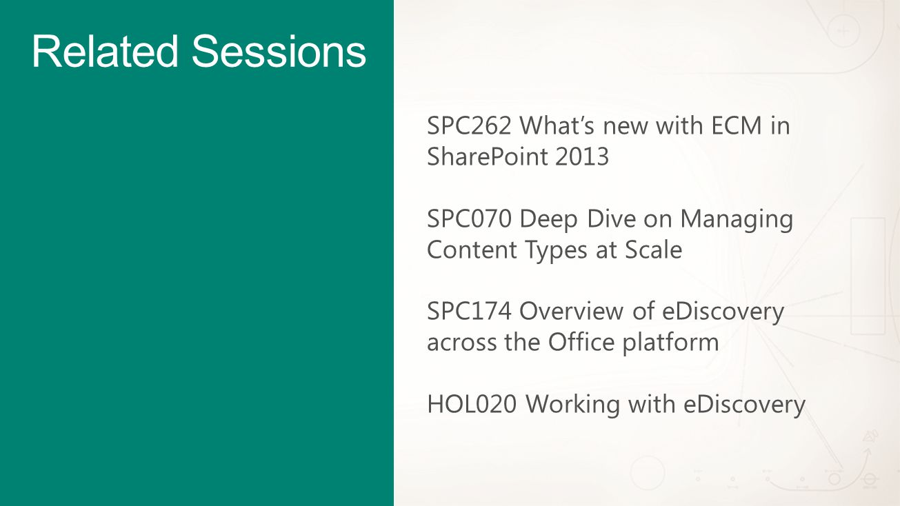 Related Sessions SPC262 What's new with ECM in SharePoint 2013 SPC070 Deep Dive on Managing Content Types at Scale SPC174 Overview of eDiscovery across the Office platform HOL020 Working with eDiscovery