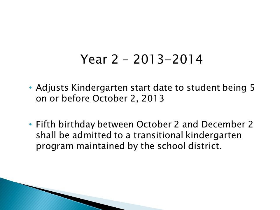 Year 2 – 2013-2014 Adjusts Kindergarten start date to student being 5 on or before October 2, 2013 Fifth birthday between October 2 and December 2 shall be admitted to a transitional kindergarten program maintained by the school district.