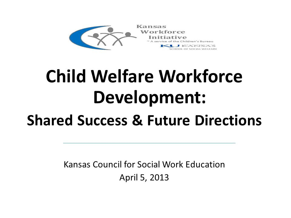 Child Welfare Workforce Development: Shared Success & Future Directions Kansas Council for Social Work Education April 5, 2013