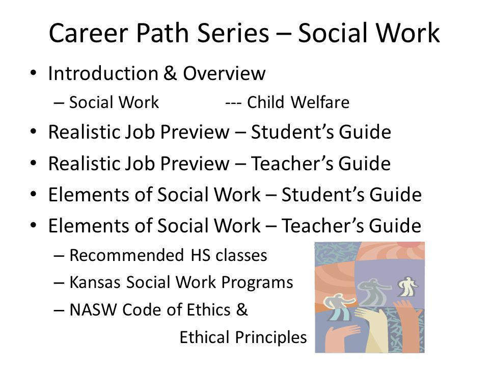 Career Path Series – Social Work Introduction & Overview – Social Work--- Child Welfare Realistic Job Preview – Student's Guide Realistic Job Preview – Teacher's Guide Elements of Social Work – Student's Guide Elements of Social Work – Teacher's Guide – Recommended HS classes – Kansas Social Work Programs – NASW Code of Ethics & Ethical Principles