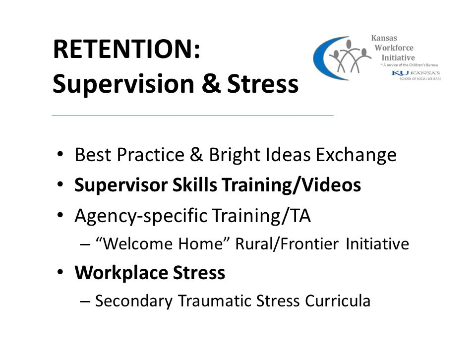 RETENTION: Supervision & Stress Best Practice & Bright Ideas Exchange Supervisor Skills Training/Videos Agency-specific Training/TA – Welcome Home Rural/Frontier Initiative Workplace Stress – Secondary Traumatic Stress Curricula