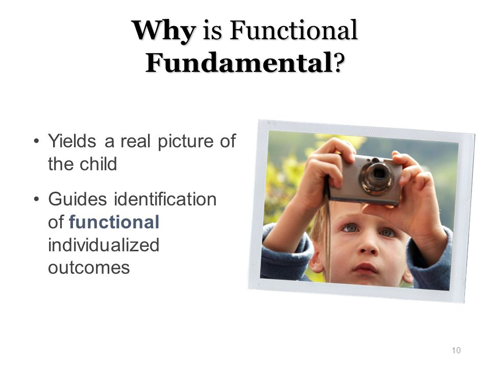 Why is Functional Fundamental? Yields a real picture of the child Guides identification of functional individualized outcomes 10