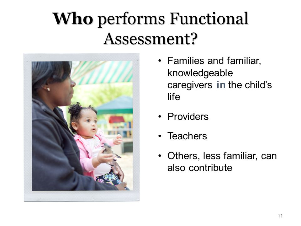 Who performs Functional Assessment? Families and familiar, knowledgeable caregivers in the child's life Providers Teachers Others, less familiar, can