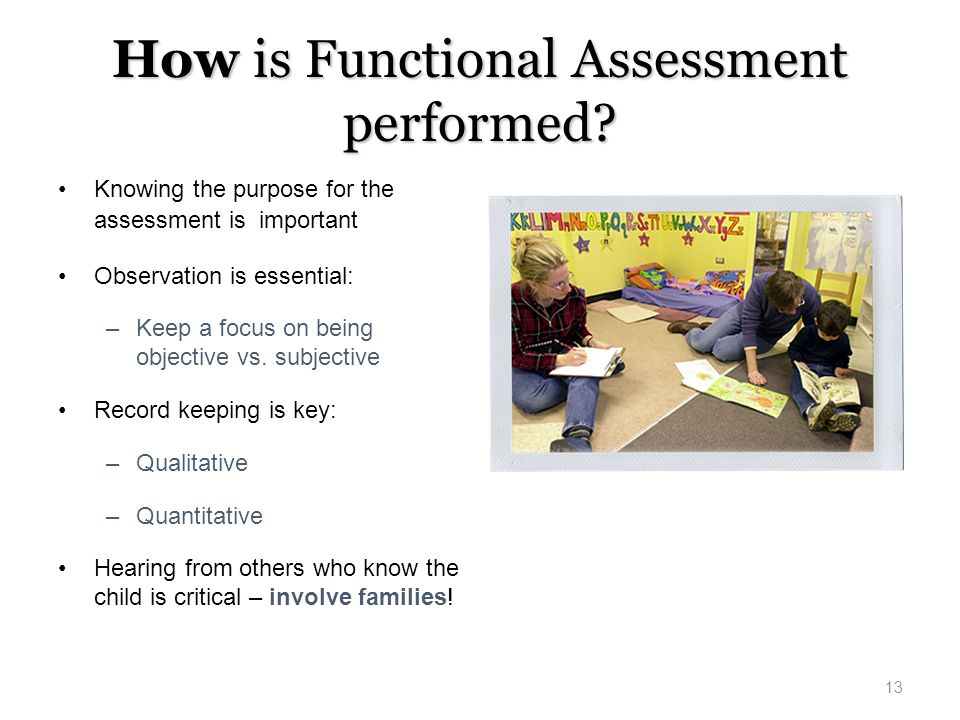 How is Functional Assessment performed? Knowing the purpose for the assessment is important Observation is essential: –Keep a focus on being objective