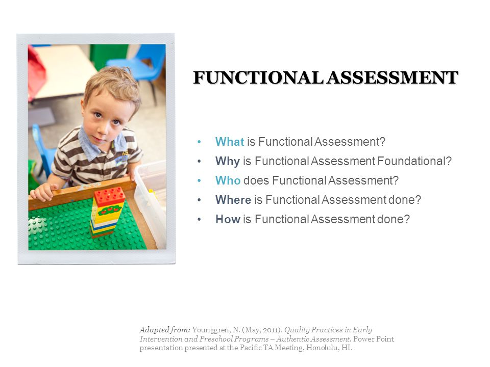 FUNCTIONAL ASSESSMENT Adapted from: Younggren, N. (May, 2011). Quality Practices in Early Intervention and Preschool Programs – Authentic Assessment.
