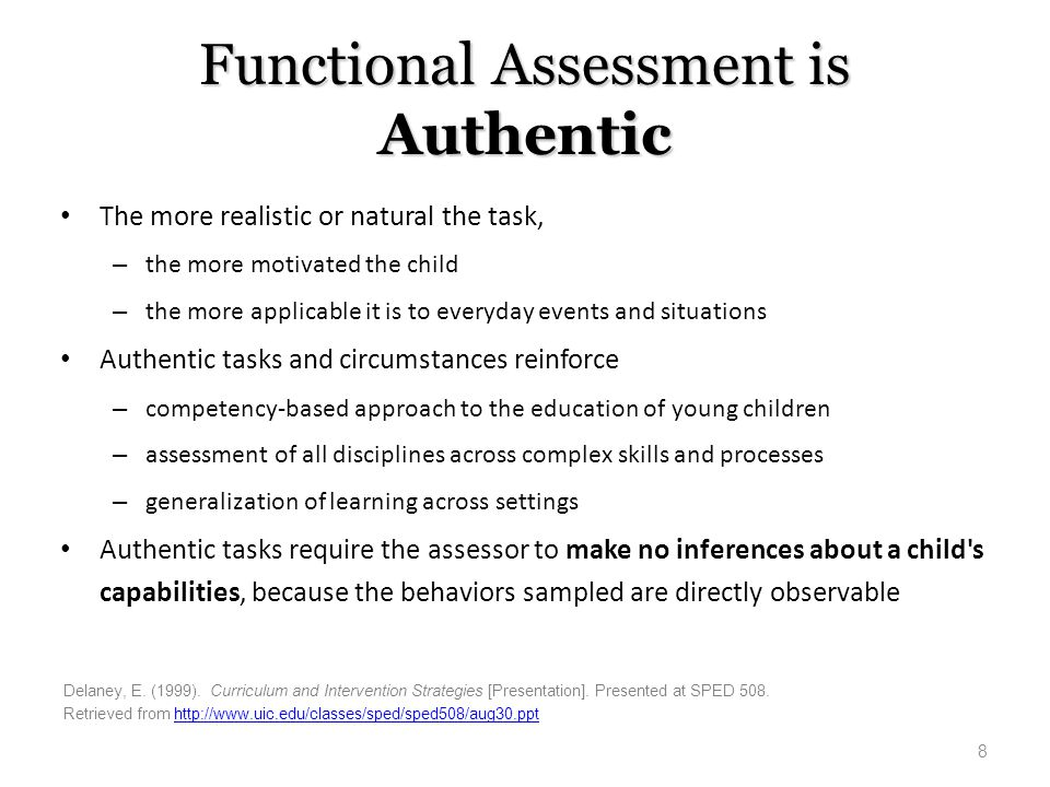 Functional Assessment is Authentic The more realistic or natural the task, – the more motivated the child – the more applicable it is to everyday even