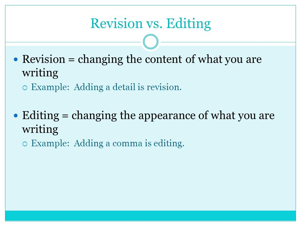 Revision vs. Editing Revision = changing the content of what you are writing  Example: Adding a detail is revision. Editing = changing the appearance