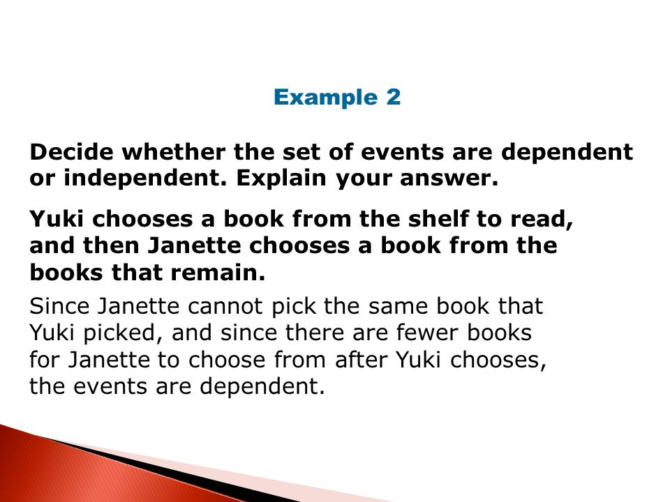 Decide whether the set of events are dependent or independent. Explain your answer. Example 2 Yuki chooses a book from the shelf to read, and then Jan