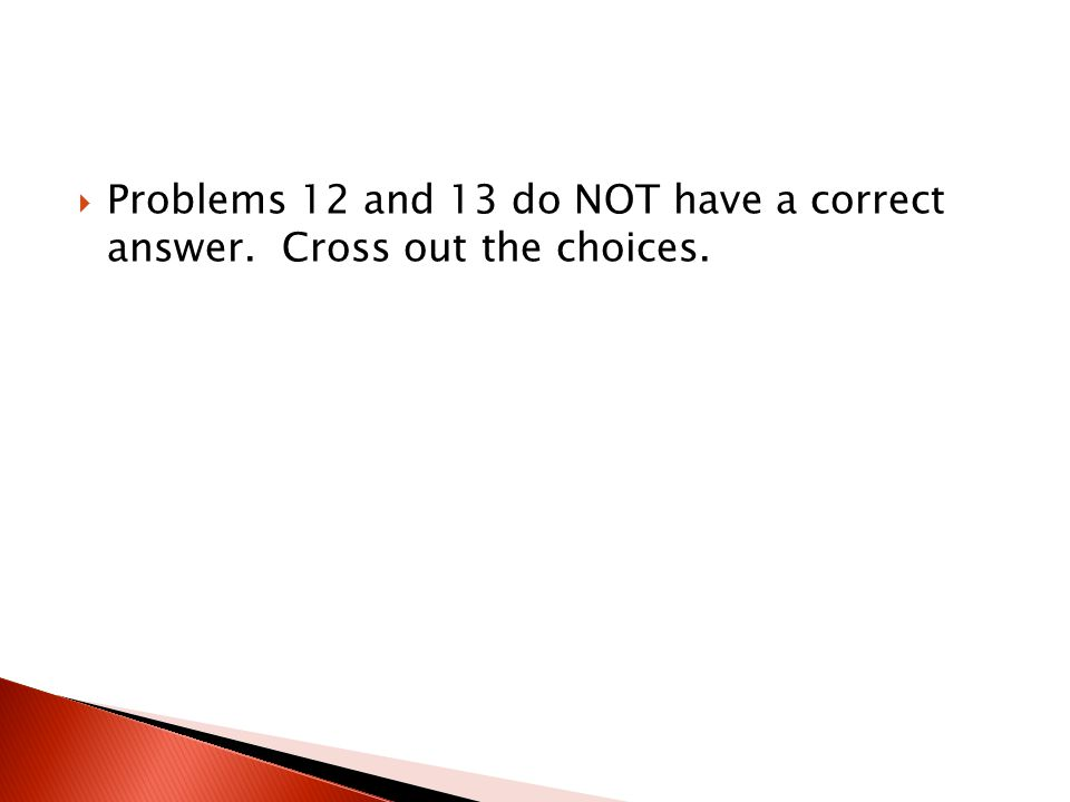  Problems 12 and 13 do NOT have a correct answer. Cross out the choices.