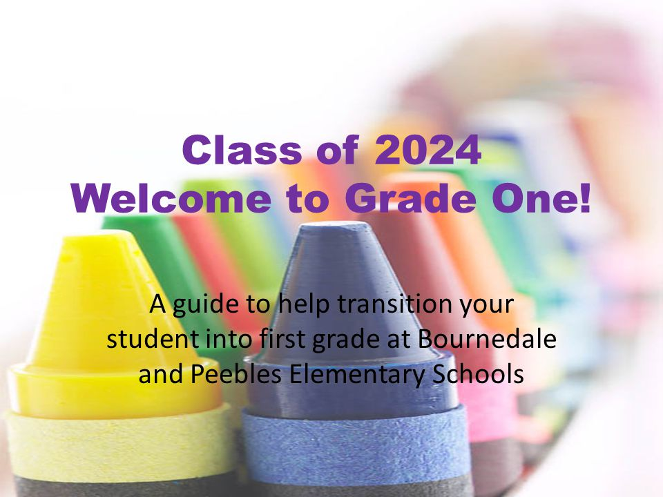 Class of 2024 Welcome to Grade One! A guide to help transition your student into first grade at Bournedale and Peebles Elementary Schools