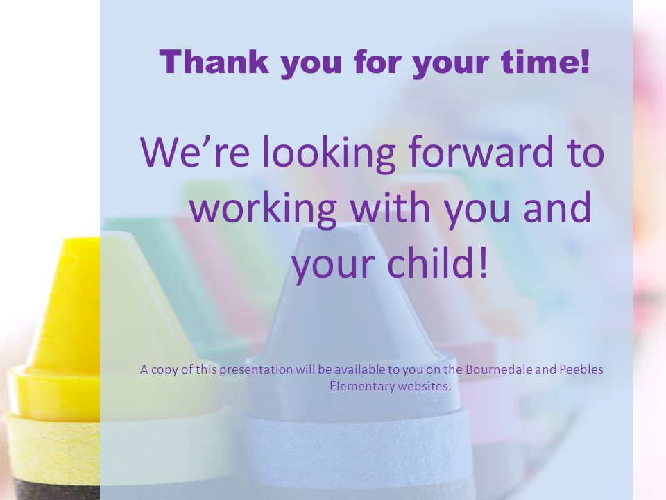 Thank you for your time! We're looking forward to working with you and your child! A copy of this presentation will be available to you on the Bourned