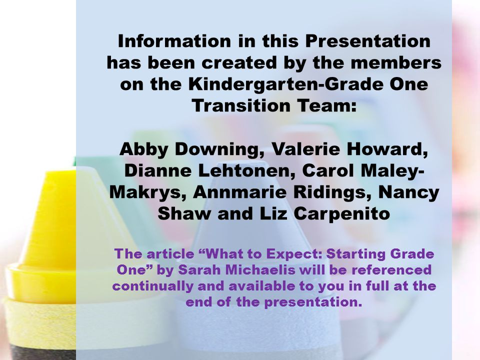Information in this Presentation has been created by the members on the Kindergarten-Grade One Transition Team: Abby Downing, Valerie Howard, Dianne L