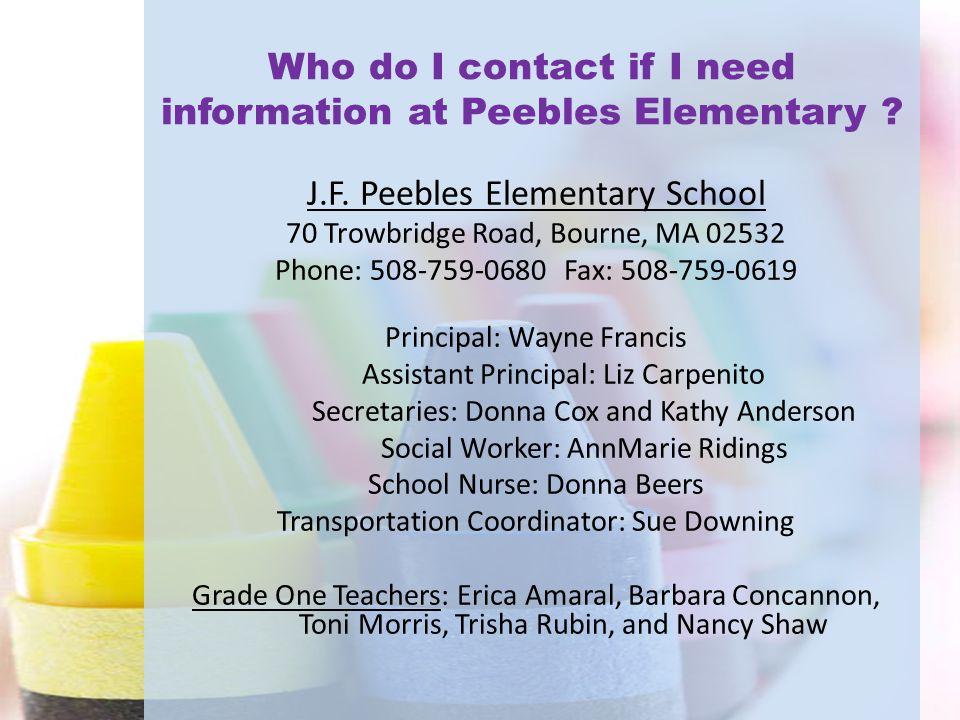 Who do I contact if I need information at Peebles Elementary ? J.F. Peebles Elementary School 70 Trowbridge Road, Bourne, MA 02532 Phone: 508-759-0680