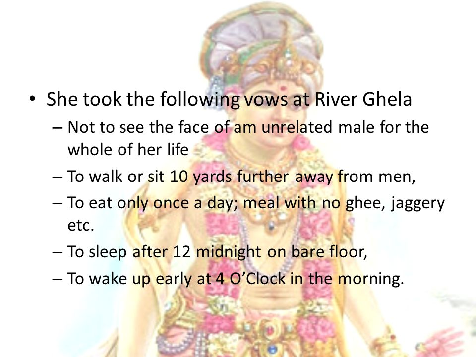 She took the following vows at River Ghela – Not to see the face of am unrelated male for the whole of her life – To walk or sit 10 yards further away from men, – To eat only once a day; meal with no ghee, jaggery etc.