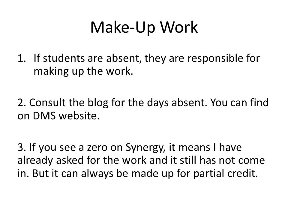 Make-Up Work 1.If students are absent, they are responsible for making up the work. 2. Consult the blog for the days absent. You can find on DMS websi