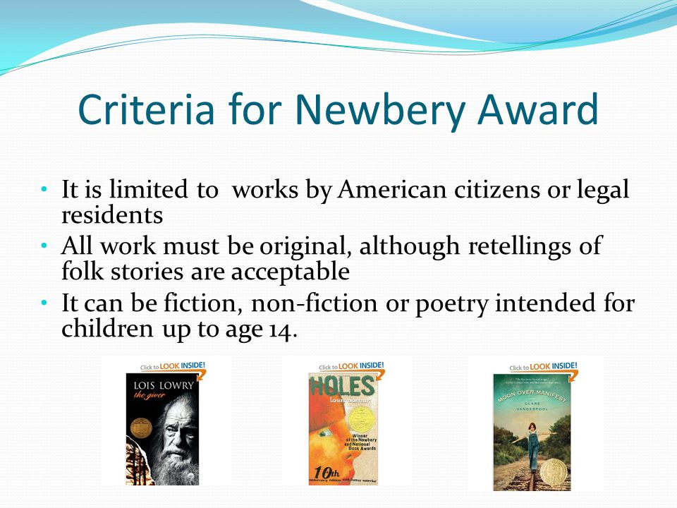 It is limited to works by American citizens or legal residents All work must be original, although retellings of folk stories are acceptable It can be fiction, non-fiction or poetry intended for children up to age 14.
