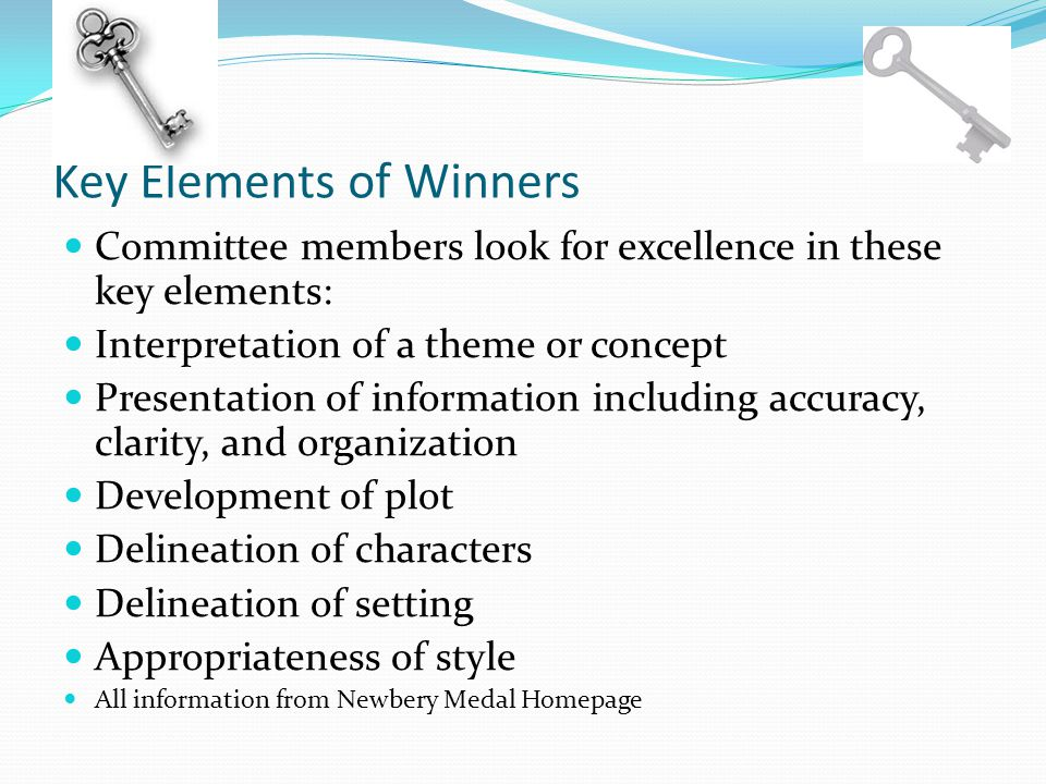 Key Elements of Winners Committee members look for excellence in these key elements: Interpretation of a theme or concept Presentation of information including accuracy, clarity, and organization Development of plot Delineation of characters Delineation of setting Appropriateness of style All information from Newbery Medal Homepage
