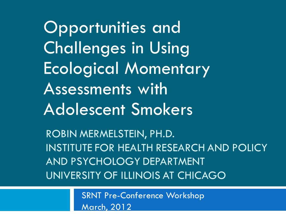 ROBIN MERMELSTEIN, PH.D. INSTITUTE FOR HEALTH RESEARCH AND POLICY AND PSYCHOLOGY DEPARTMENT UNIVERSITY OF ILLINOIS AT CHICAGO Opportunities and Challe