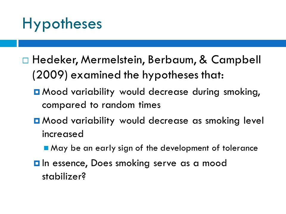 Hypotheses  Hedeker, Mermelstein, Berbaum, & Campbell (2009) examined the hypotheses that:  Mood variability would decrease during smoking, compared to random times  Mood variability would decrease as smoking level increased May be an early sign of the development of tolerance  In essence, Does smoking serve as a mood stabilizer?