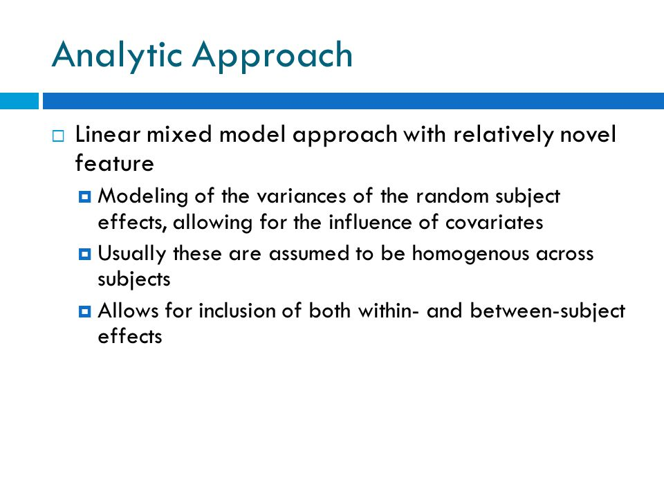Analytic Approach  Linear mixed model approach with relatively novel feature  Modeling of the variances of the random subject effects, allowing for the influence of covariates  Usually these are assumed to be homogenous across subjects  Allows for inclusion of both within- and between-subject effects