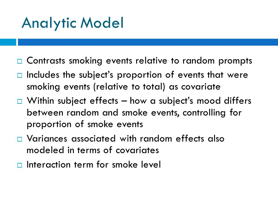 Analytic Model  Contrasts smoking events relative to random prompts  Includes the subject's proportion of events that were smoking events (relative to total) as covariate  Within subject effects – how a subject's mood differs between random and smoke events, controlling for proportion of smoke events  Variances associated with random effects also modeled in terms of covariates  Interaction term for smoke level