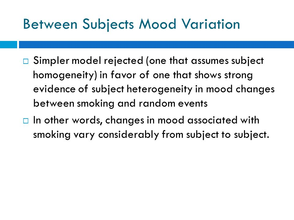 Between Subjects Mood Variation  Simpler model rejected (one that assumes subject homogeneity) in favor of one that shows strong evidence of subject heterogeneity in mood changes between smoking and random events  In other words, changes in mood associated with smoking vary considerably from subject to subject.