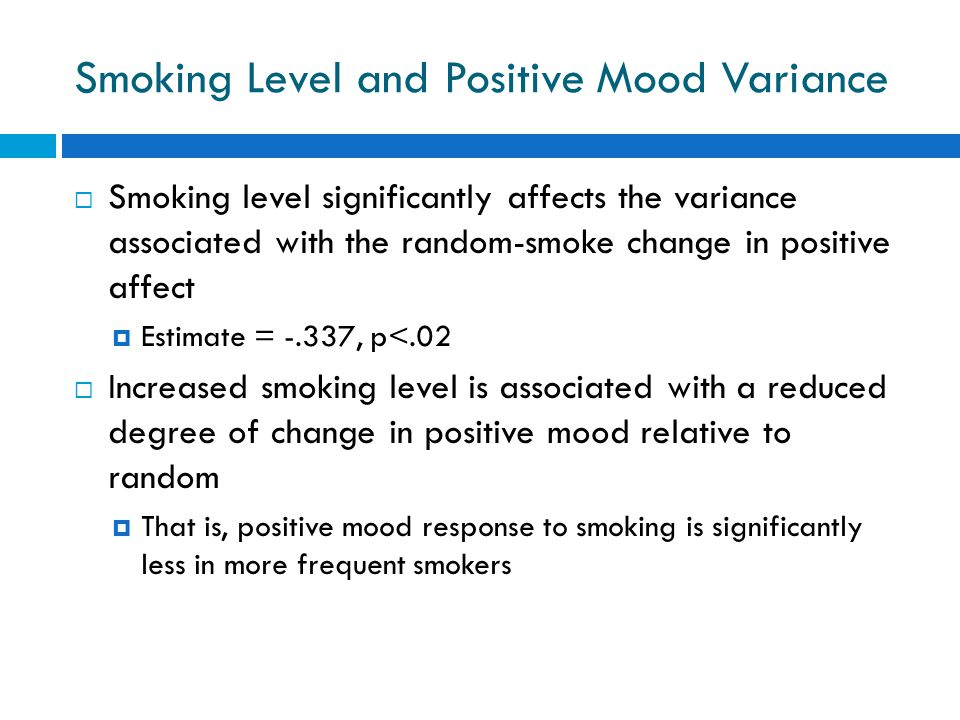Smoking Level and Positive Mood Variance  Smoking level significantly affects the variance associated with the random-smoke change in positive affect  Estimate = -.337, p<.02  Increased smoking level is associated with a reduced degree of change in positive mood relative to random  That is, positive mood response to smoking is significantly less in more frequent smokers