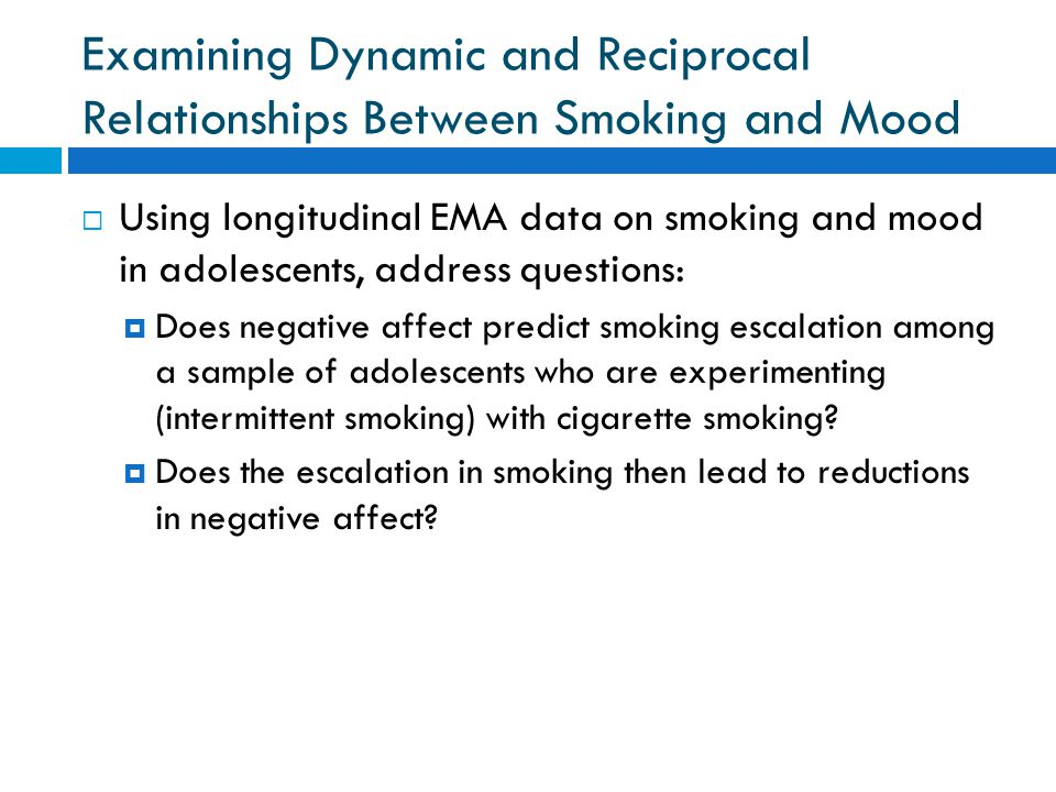 Examining Dynamic and Reciprocal Relationships Between Smoking and Mood  Using longitudinal EMA data on smoking and mood in adolescents, address questions:  Does negative affect predict smoking escalation among a sample of adolescents who are experimenting (intermittent smoking) with cigarette smoking.