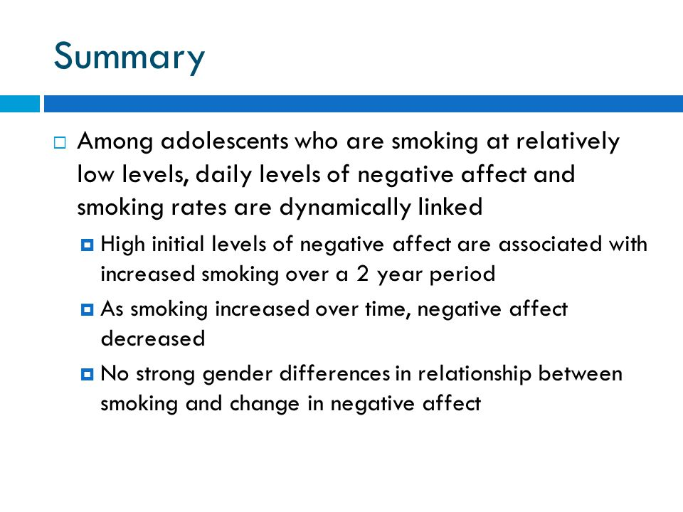 Summary  Among adolescents who are smoking at relatively low levels, daily levels of negative affect and smoking rates are dynamically linked  High initial levels of negative affect are associated with increased smoking over a 2 year period  As smoking increased over time, negative affect decreased  No strong gender differences in relationship between smoking and change in negative affect