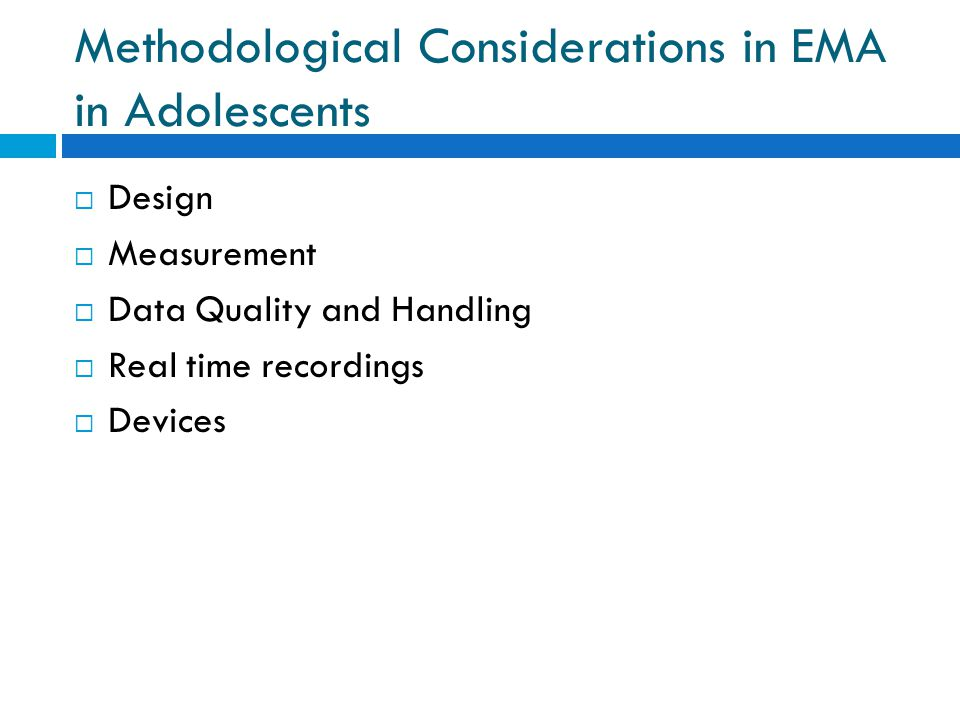 Methodological Considerations in EMA in Adolescents  Design  Measurement  Data Quality and Handling  Real time recordings  Devices
