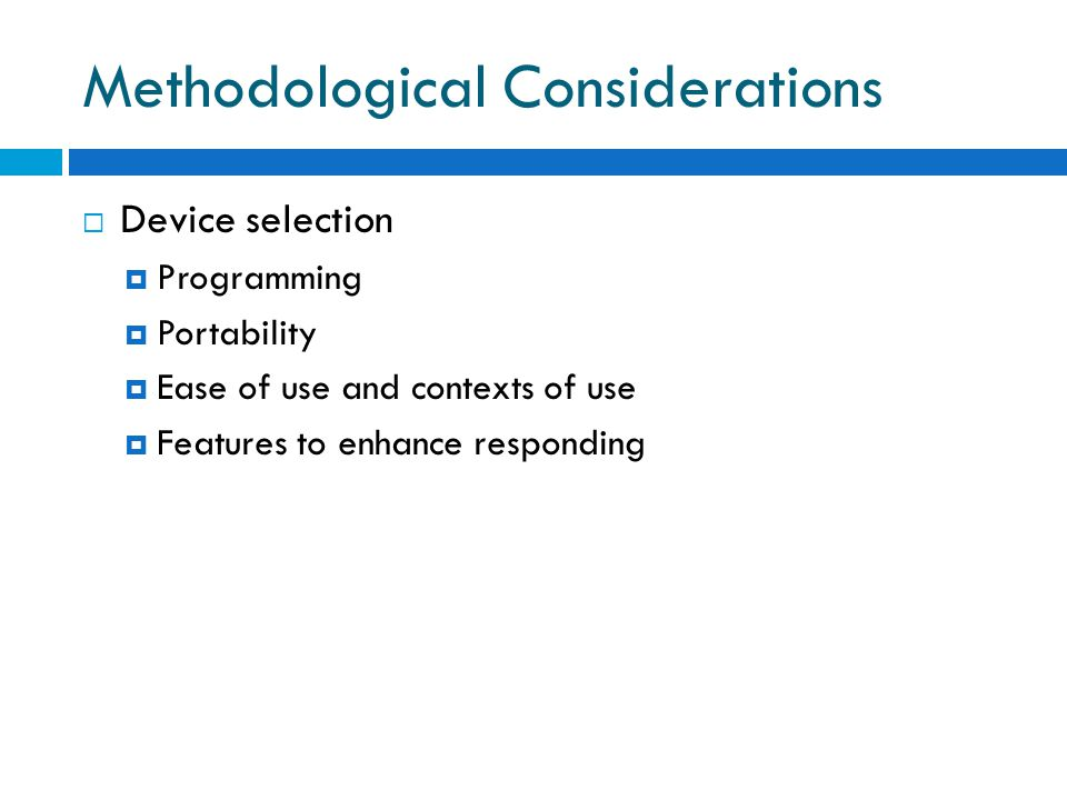 Methodological Considerations  Device selection  Programming  Portability  Ease of use and contexts of use  Features to enhance responding
