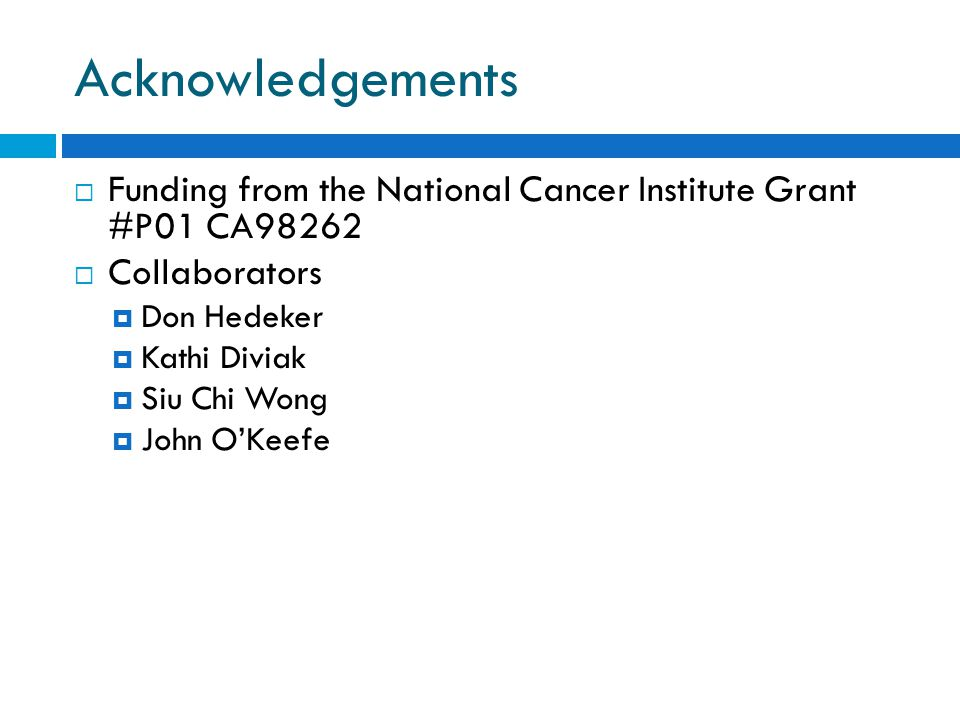 Acknowledgements  Funding from the National Cancer Institute Grant #P01 CA98262  Collaborators  Don Hedeker  Kathi Diviak  Siu Chi Wong  John O'Keefe