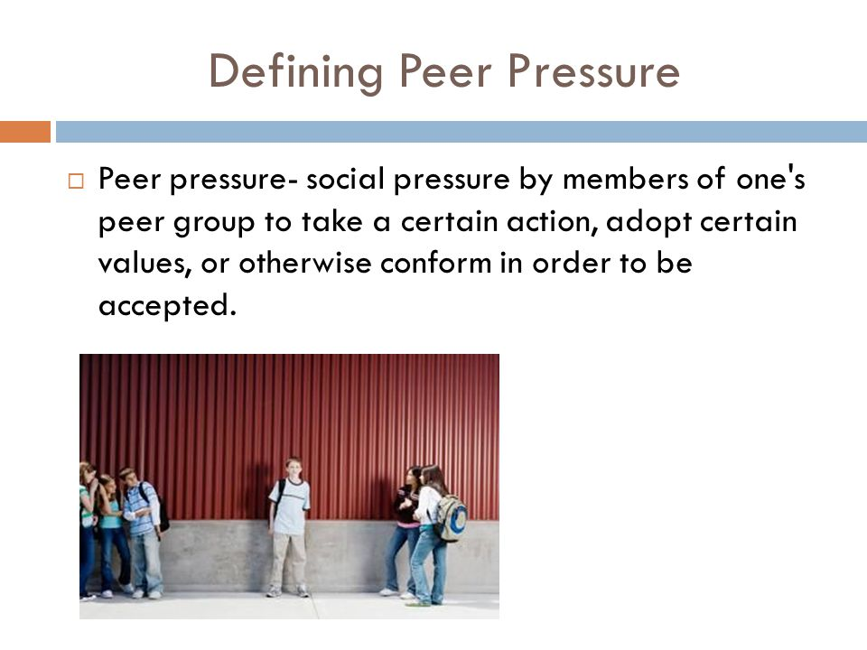 Defining Peer Pressure  Peer pressure- social pressure by members of one's peer group to take a certain action, adopt certain values, or otherwise co