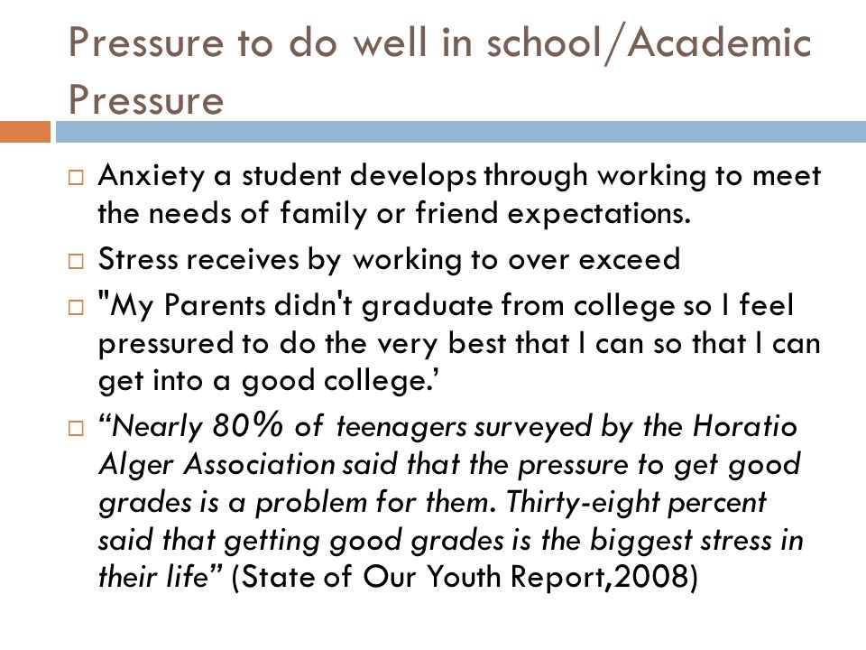 Pressure to do well in school/Academic Pressure  Anxiety a student develops through working to meet the needs of family or friend expectations.  Str