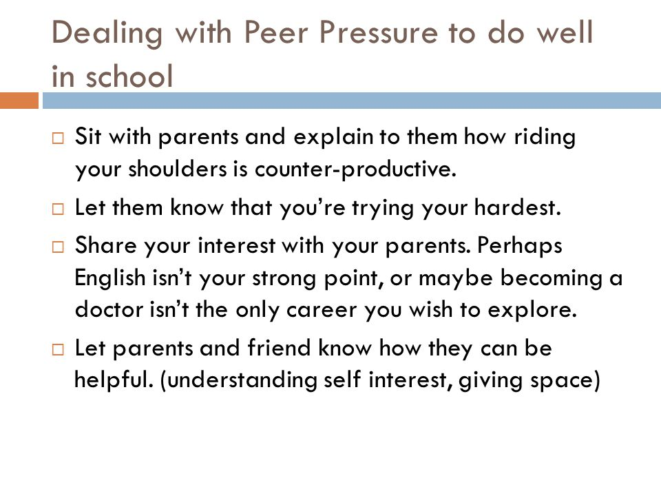 Dealing with Peer Pressure to do well in school  Sit with parents and explain to them how riding your shoulders is counter-productive.  Let them kno