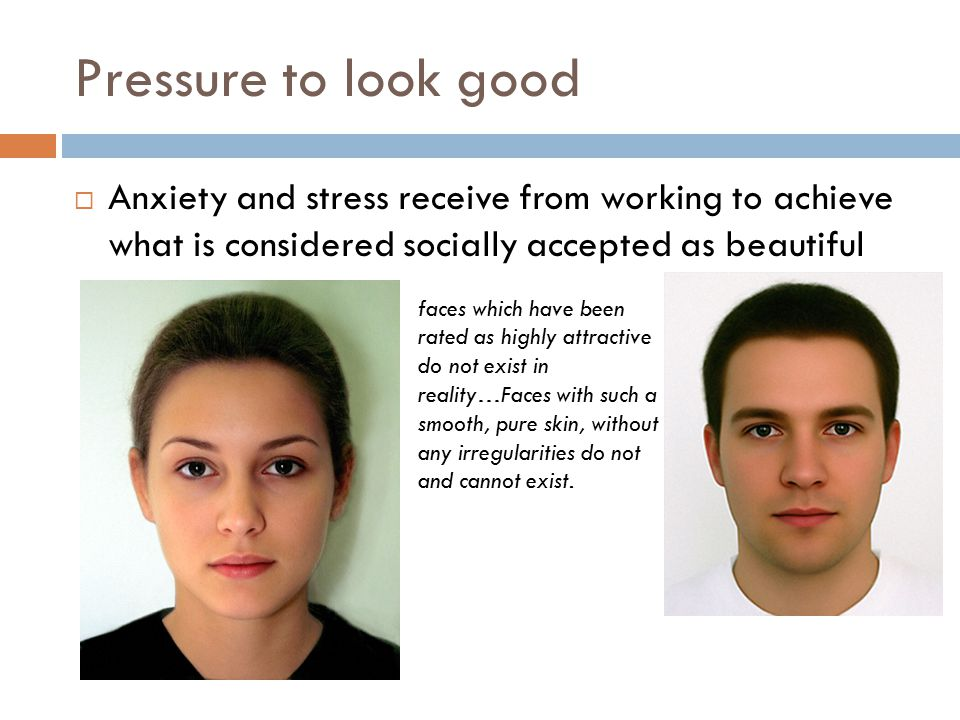 Pressure to look good  Anxiety and stress receive from working to achieve what is considered socially accepted as beautiful faces which have been rated as highly attractive do not exist in reality…Faces with such a smooth, pure skin, without any irregularities do not and cannot exist.