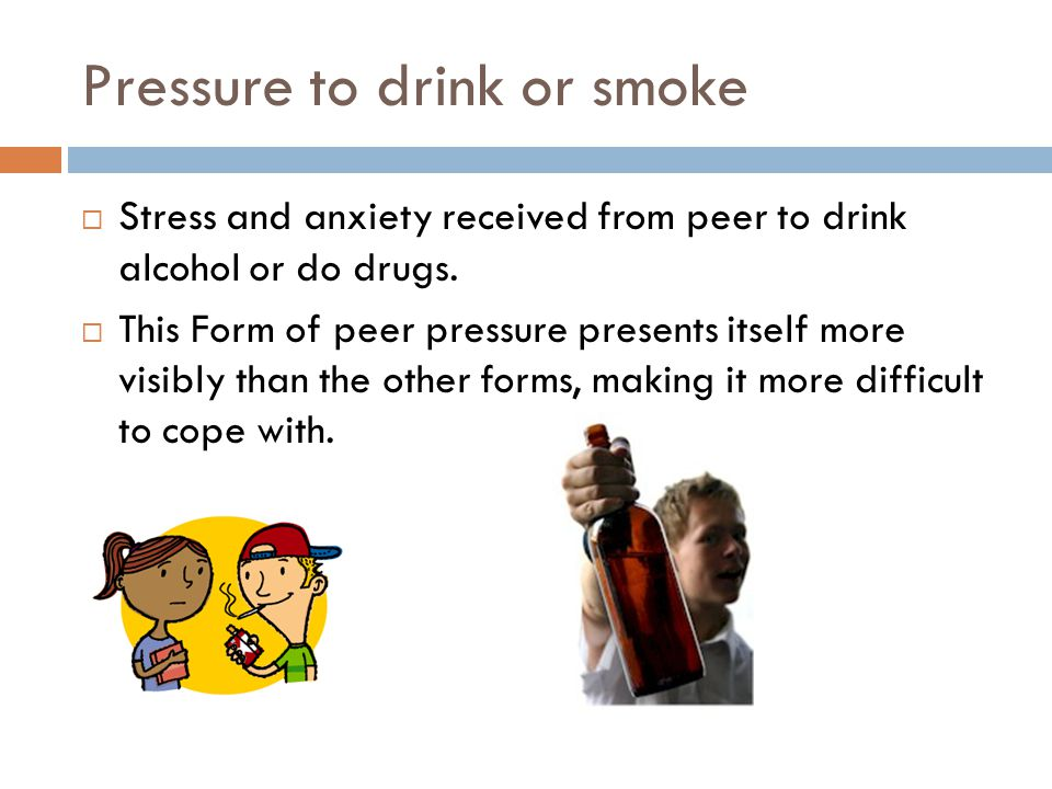 Pressure to drink or smoke  Stress and anxiety received from peer to drink alcohol or do drugs.  This Form of peer pressure presents itself more vis