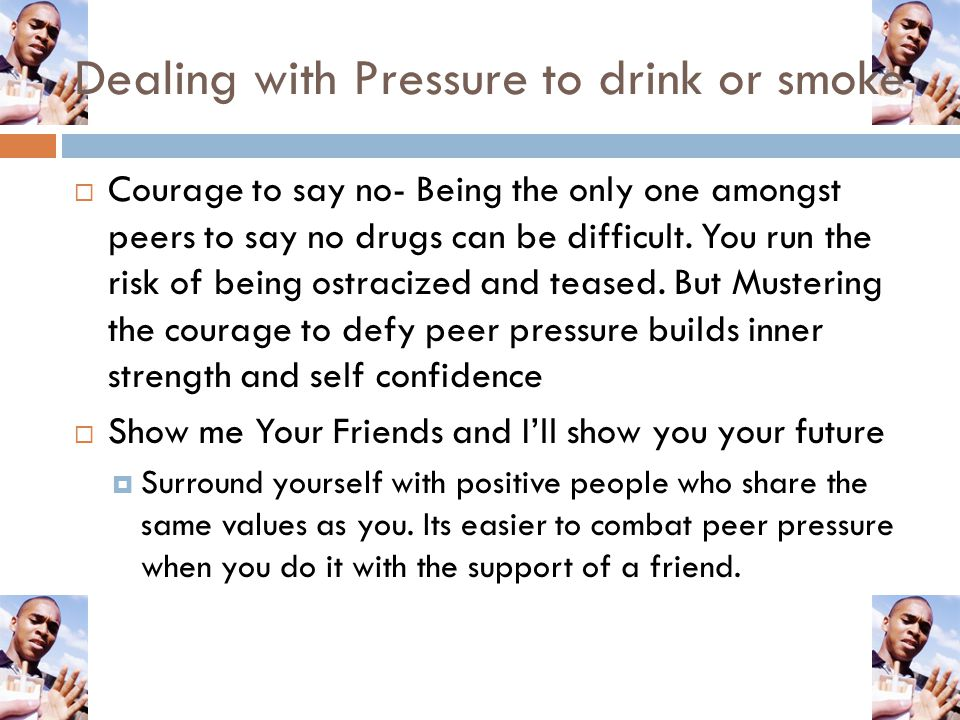 Dealing with Pressure to drink or smoke  Courage to say no- Being the only one amongst peers to say no drugs can be difficult. You run the risk of be