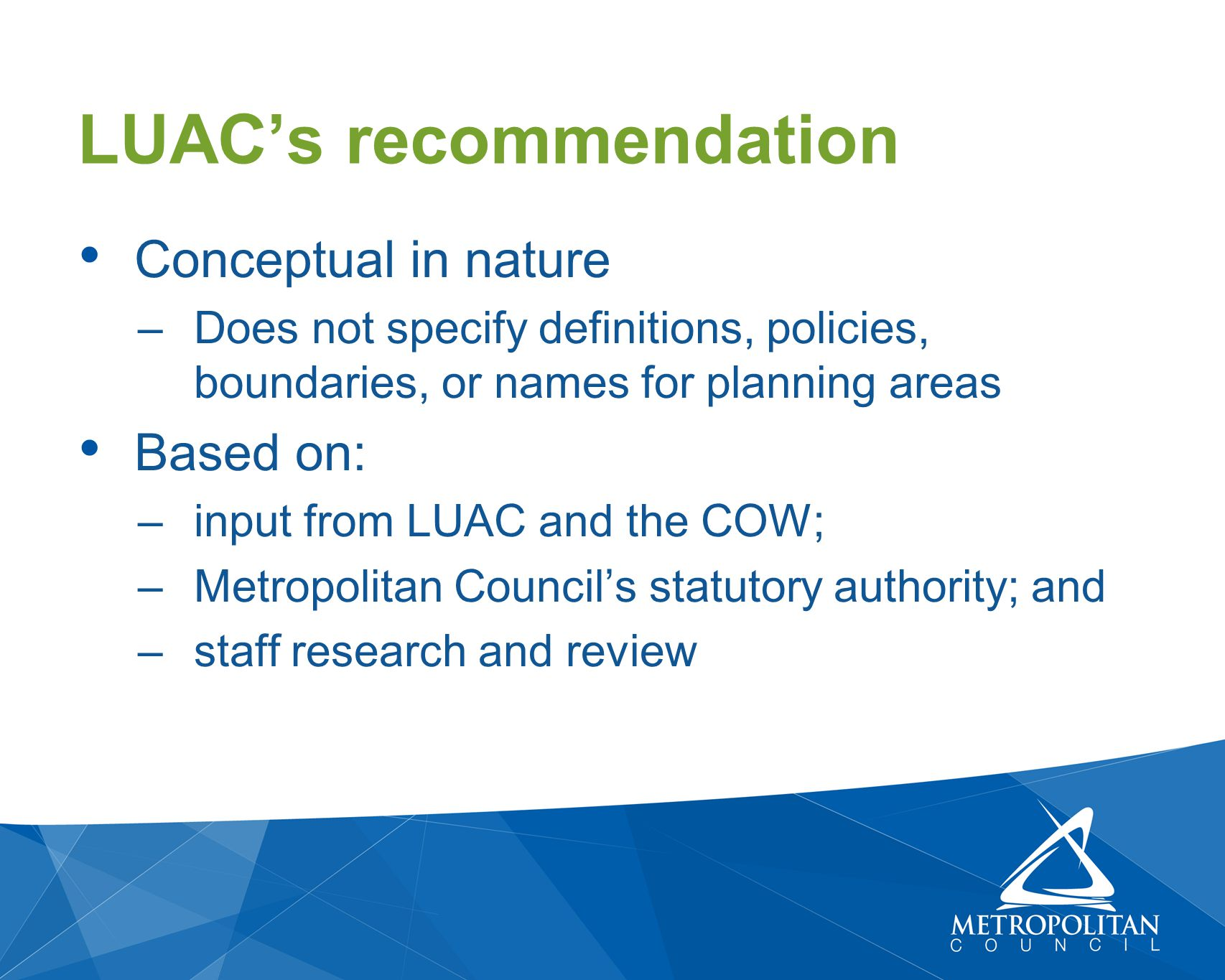 Conceptual in nature –Does not specify definitions, policies, boundaries, or names for planning areas Based on: –input from LUAC and the COW; –Metropolitan Council's statutory authority; and –staff research and review LUAC's recommendation