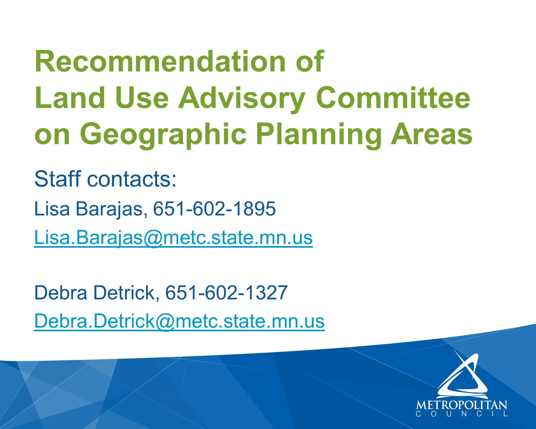 Staff contacts: Lisa Barajas, 651-602-1895 Lisa.Barajas@metc.state.mn.us Debra Detrick, 651-602-1327 Debra.Detrick@metc.state.mn.us Recommendation of Land Use Advisory Committee on Geographic Planning Areas