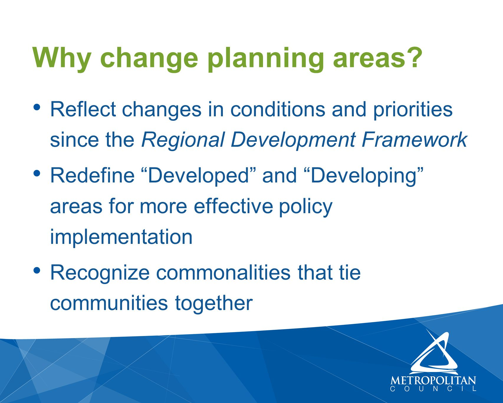 Reflect changes in conditions and priorities since the Regional Development Framework Redefine Developed and Developing areas for more effective policy implementation Recognize commonalities that tie communities together Why change planning areas