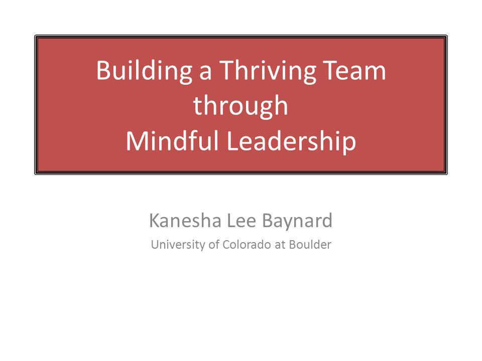 Building a Thriving Team through Mindful Leadership Kanesha Lee Baynard University of Colorado at Boulder