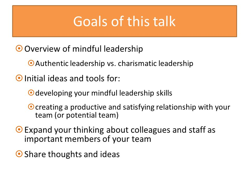 Goals of this talk  Overview of mindful leadership  Authentic leadership vs.