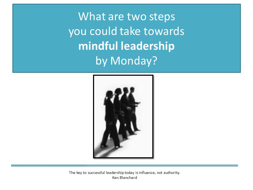 What are two steps you could take towards mindful leadership by Monday.